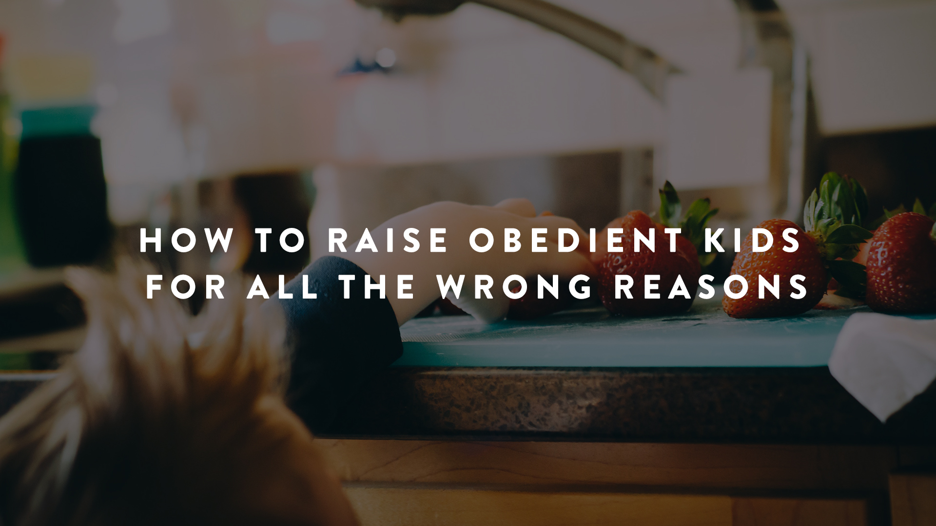 How to Raise Obedient Kids - For All the Wrong Reasons | Parent Cue Blog
