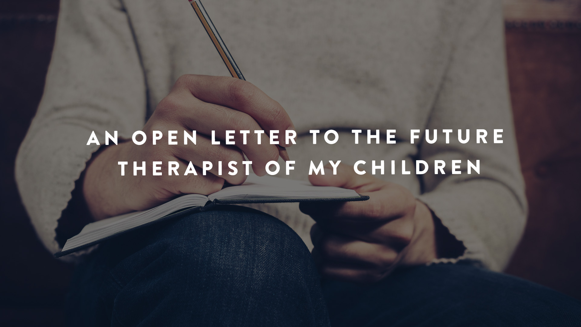 An Open Letter the future therapist of my children