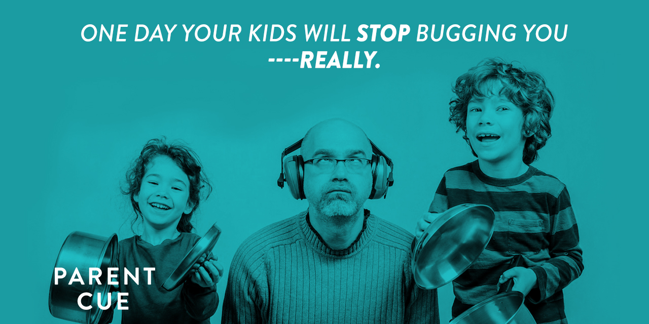 Because, One Day, Your Kids Stop Bugging You (Really)