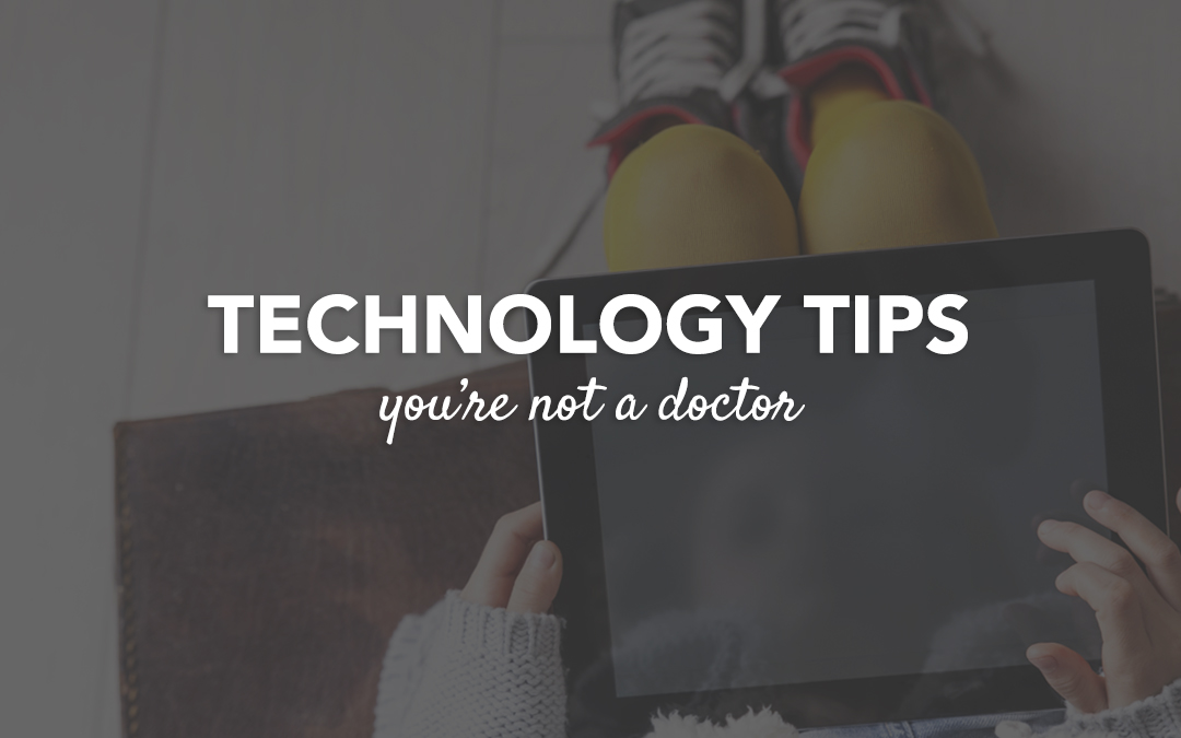 Technology Tip : You're Not A Doctor