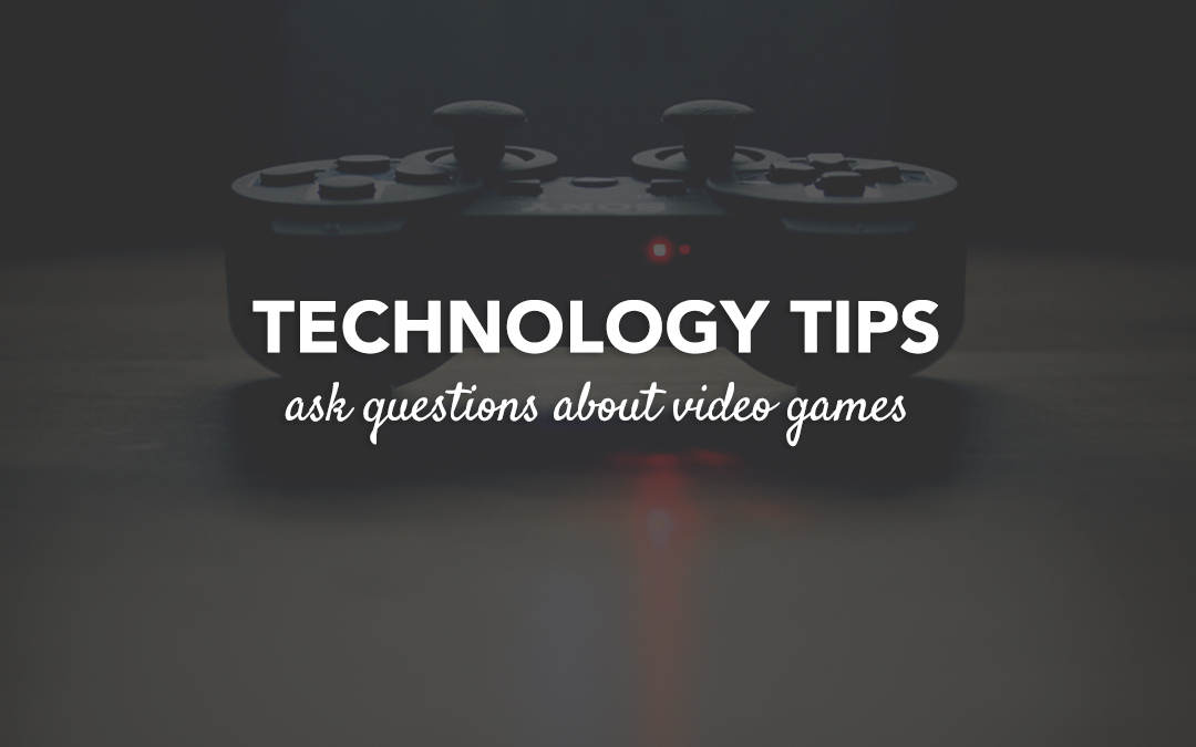 Technology Tip : Ask Questions About Video Games