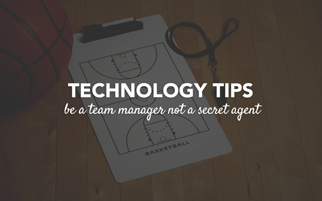 Technology Tip : Be a Team Manager Not a Secret Agent