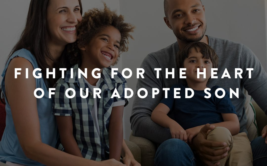 Fighting for the Heart of Our Adopted Son