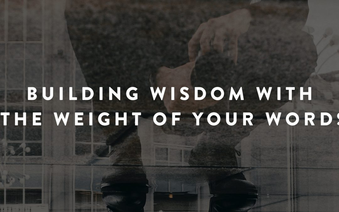 Building Wisdom with the Weight of Your Words