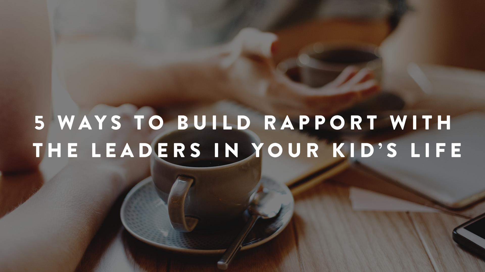 5 Ways to Build Rapport with the leaders in your kid's life