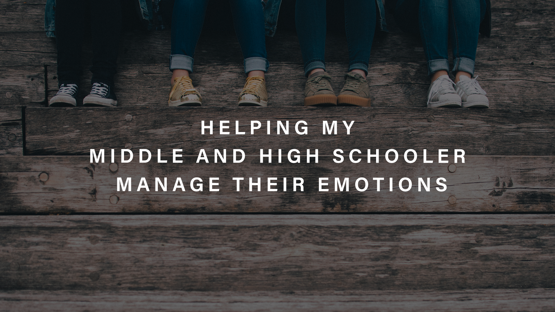 Helping My Middle and High Schooler Manage Their Emotions